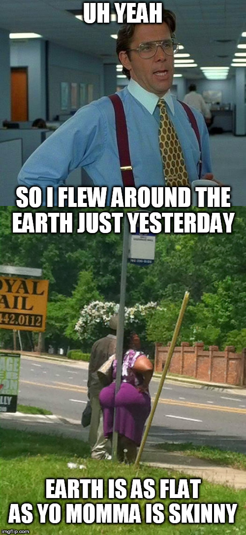 UH YEAH SO I FLEW AROUND THE EARTH JUST YESTERDAY EARTH IS AS FLAT AS YO MOMMA IS SKINNY | made w/ Imgflip meme maker