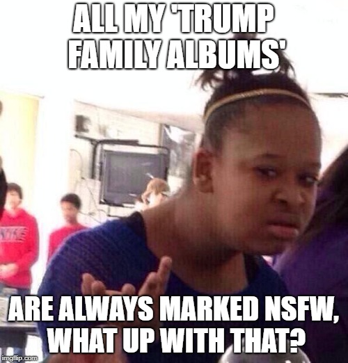 Black Girl Wat Meme | ALL MY 'TRUMP FAMILY ALBUMS' ARE ALWAYS MARKED NSFW, WHAT UP WITH THAT? | image tagged in memes,black girl wat | made w/ Imgflip meme maker