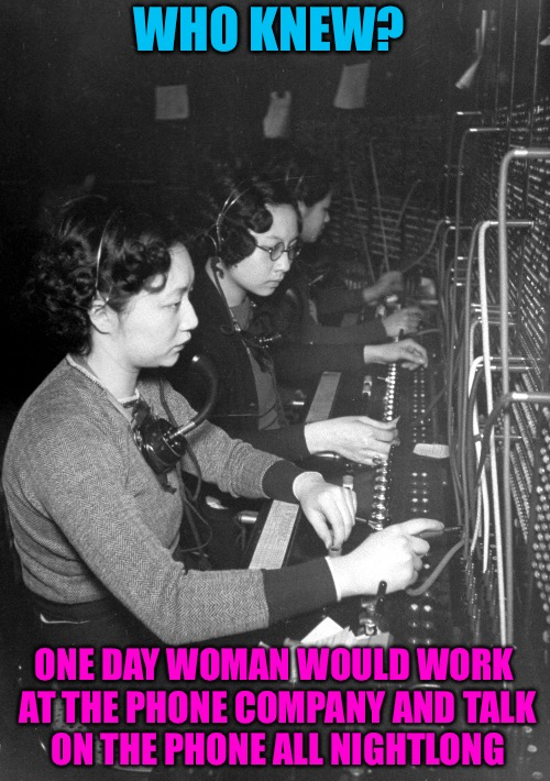 Phone Unknown | WHO KNEW? ONE DAY WOMAN WOULD WORK AT THE PHONE COMPANY AND TALK ON THE PHONE ALL NIGHTLONG | image tagged in who knew,phone,unknown,telephone,tesla,science | made w/ Imgflip meme maker