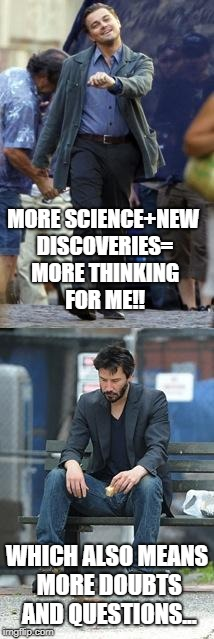 Happy and Sad | MORE SCIENCE+NEW DISCOVERIES= MORE THINKING FOR ME!! WHICH ALSO MEANS MORE DOUBTS AND QUESTIONS... | image tagged in happy and sad | made w/ Imgflip meme maker