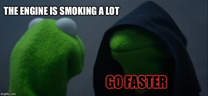 Evil Kermit Meme | THE ENGINE IS SMOKING A LOT GO FASTER | image tagged in memes,evil kermit | made w/ Imgflip meme maker