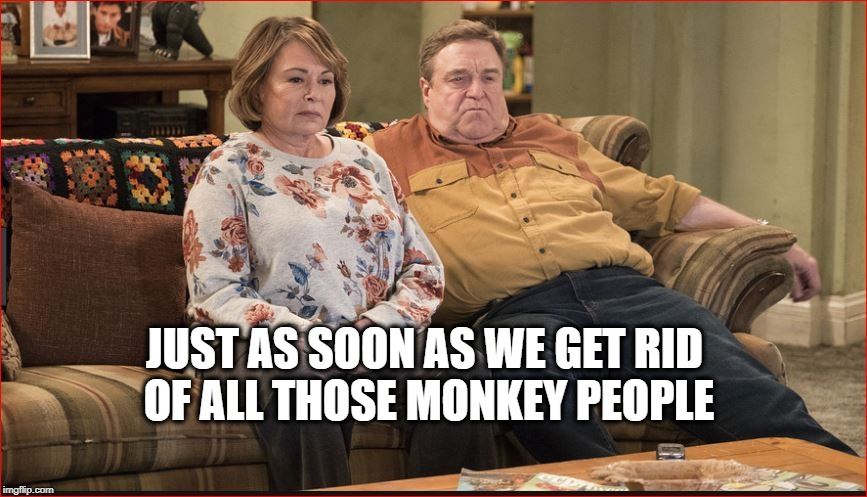 JUST AS SOON AS WE GET RID OF ALL THOSE MONKEY PEOPLE | made w/ Imgflip meme maker