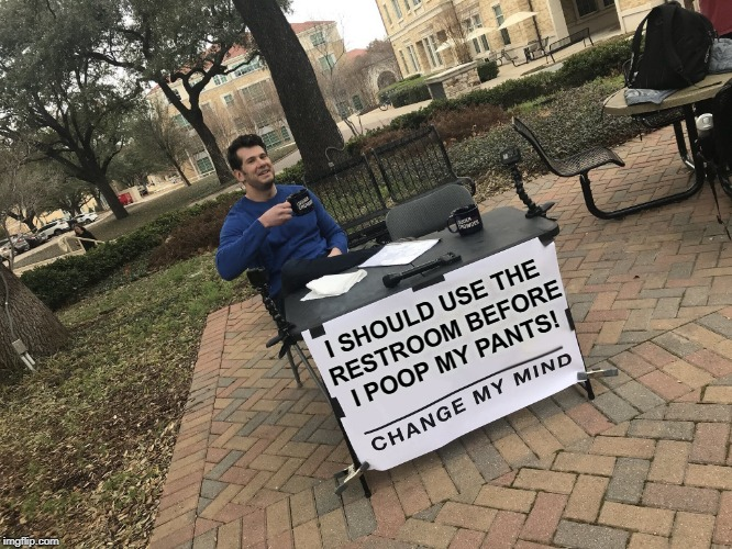 Patience has its own Reward | I SHOULD USE THE RESTROOM BEFORE I POOP MY PANTS! | image tagged in steven crowder's sign,memes,poopy pants,change my mind | made w/ Imgflip meme maker