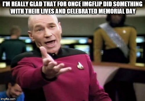 memorial day  | I'M REALLY GLAD THAT FOR ONCE IMGFLIP DID SOMETHING WITH THEIR LIVES AND CELEBRATED MEMORIAL DAY | image tagged in memes,picard wtf,memorial day | made w/ Imgflip meme maker