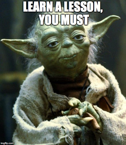 Star Wars Yoda Meme | LEARN A LESSON, YOU MUST | image tagged in memes,star wars yoda | made w/ Imgflip meme maker