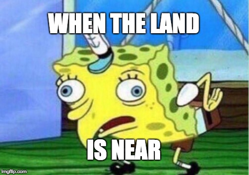 Mocking Spongebob Meme | WHEN THE LAND IS NEAR | image tagged in memes,mocking spongebob | made w/ Imgflip meme maker