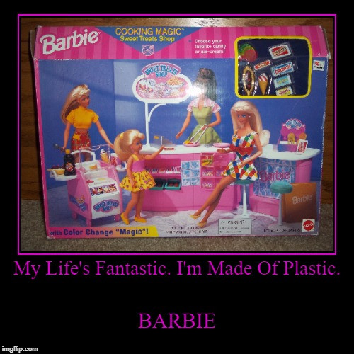 My Life's Fantastic. I'm Made Of Plastic. | BARBIE | image tagged in funny,demotivationals | made w/ Imgflip demotivational maker