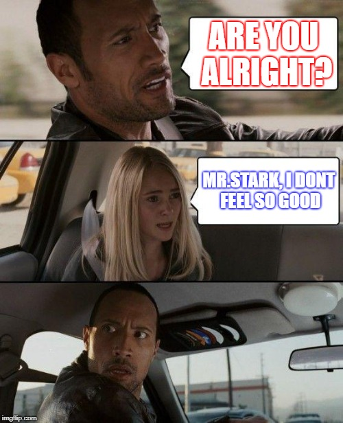 The Rock Driving Meme | ARE YOU ALRIGHT? MR.STARK, I DONT FEEL SO GOOD | image tagged in memes,the rock driving | made w/ Imgflip meme maker