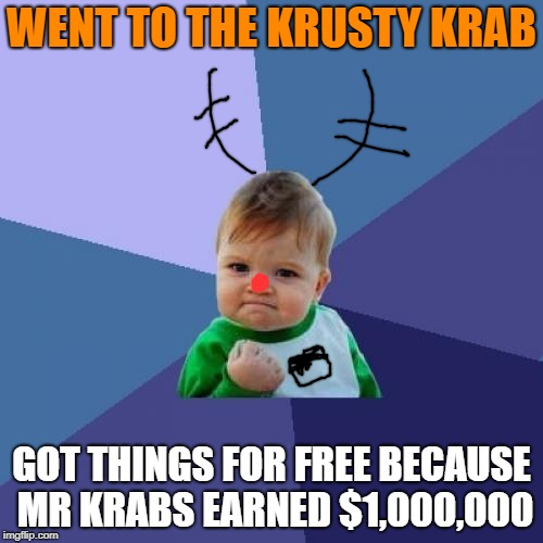 Success Kid Meme | WENT TO THE KRUSTY KRAB GOT THINGS FOR FREE BECAUSE MR KRABS EARNED $1,000,000 | image tagged in memes,success kid | made w/ Imgflip meme maker