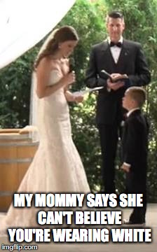 wedding boy | MY MOMMY SAYS SHE CAN'T BELIEVE YOU'RE WEARING WHITE | image tagged in boy | made w/ Imgflip meme maker