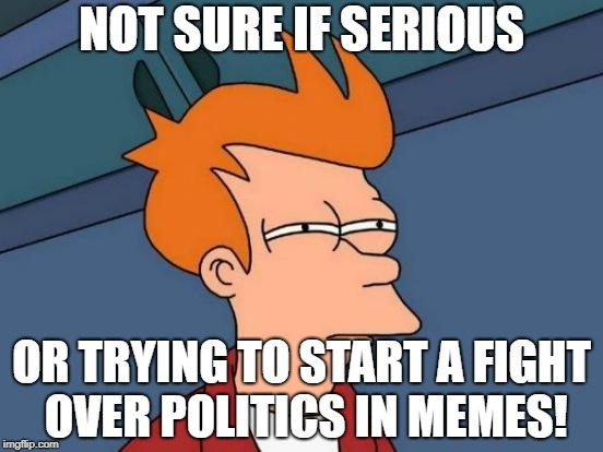 Futurama Fry Meme | NOT SURE IF SERIOUS OR TRYING TO START A FIGHT OVER POLITICS IN MEMES! | image tagged in memes,futurama fry | made w/ Imgflip meme maker