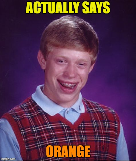 Bad Luck Brian Meme | ACTUALLY SAYS ORANGE | image tagged in memes,bad luck brian | made w/ Imgflip meme maker