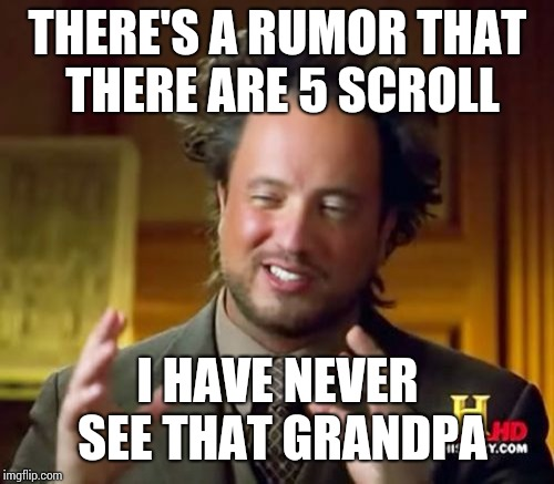 Ancient Aliens Meme | THERE'S A RUMOR THAT THERE ARE 5 SCROLL I HAVE NEVER SEE THAT GRANDPA | image tagged in memes,ancient aliens | made w/ Imgflip meme maker