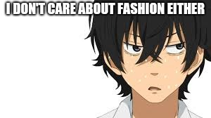 no i am not | I DON'T CARE ABOUT FASHION EITHER | image tagged in no i am not | made w/ Imgflip meme maker