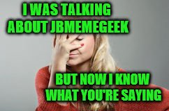 I WAS TALKING ABOUT JBMEMEGEEK BUT NOW I KNOW WHAT YOU'RE SAYING | made w/ Imgflip meme maker