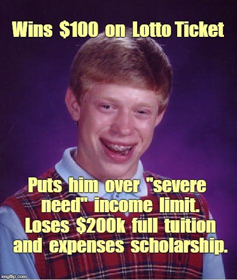"Bad Luck Brian Wins $100 in Lotto | Wins  $100  on  Lotto Ticket Puts  him  over  ""severe  need""  income  limit.  Loses  $200k  full  tuition  and  expenses  scholarship. 