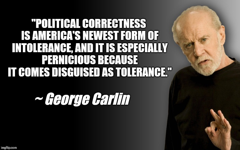 """POLITICAL CORRECTNESS IS AMERICA'S NEWEST FORM OF INTOLERANCE, AND IT IS ESPECIALLY PERNICIOUS BECAUSE IT COMES DISGUISED AS TOLERANCE."" ~  