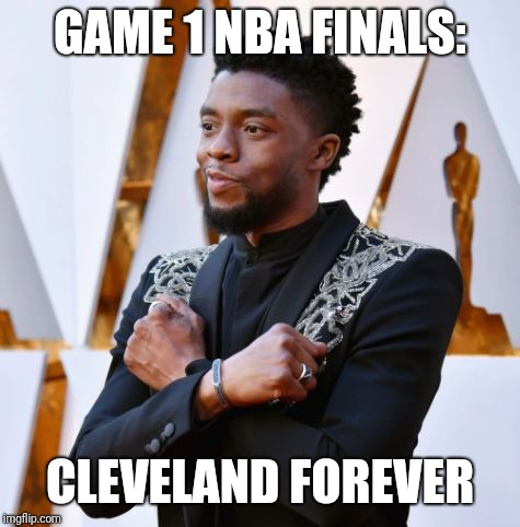 Wakanda Forever | GAME 1 NBA FINALS: CLEVELAND FOREVER | image tagged in wakanda forever | made w/ Imgflip meme maker