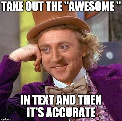 "Creepy Condescending Wonka Meme | TAKE OUT THE ""AWESOME "" IN TEXT AND THEN IT'S ACCURATE 