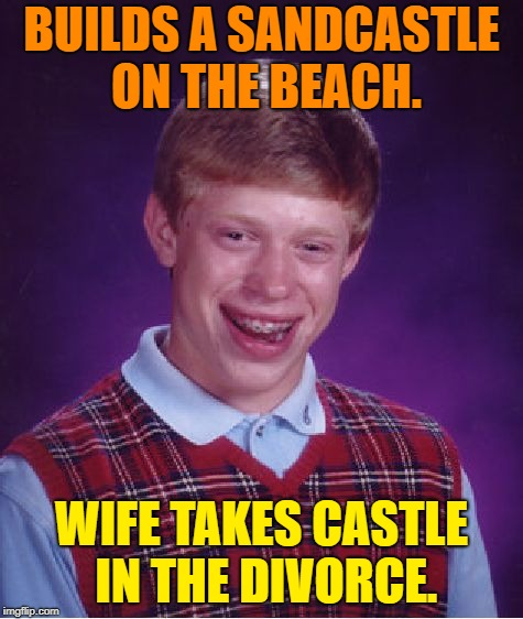 Bad Luck Brian Meme | BUILDS A SANDCASTLE ON THE BEACH. WIFE TAKES CASTLE IN THE DIVORCE. | image tagged in memes,bad luck brian | made w/ Imgflip meme maker