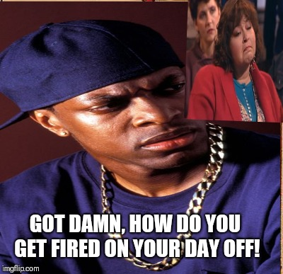 Roseanne Meme | GOT DAMN, HOW DO YOU GET FIRED ON YOUR DAY OFF! | image tagged in roseanne | made w/ Imgflip meme maker