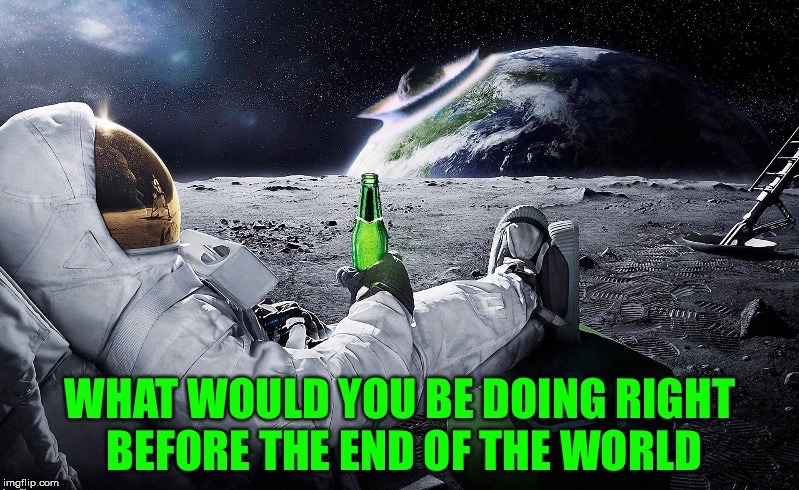 Think About It.... | image tagged in end of the world,bottle,beer,spacesuit,moonwalk,chill | made w/ Imgflip meme maker