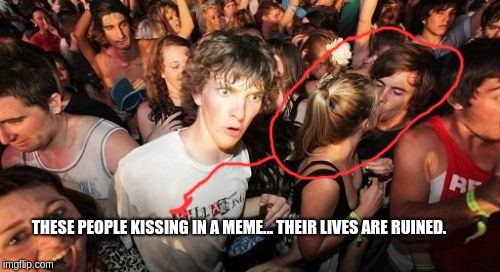 Sudden Clarity Clarence Meme | THESE PEOPLE KISSING IN A MEME... THEIR LIVES ARE RUINED. | image tagged in memes,sudden clarity clarence | made w/ Imgflip meme maker