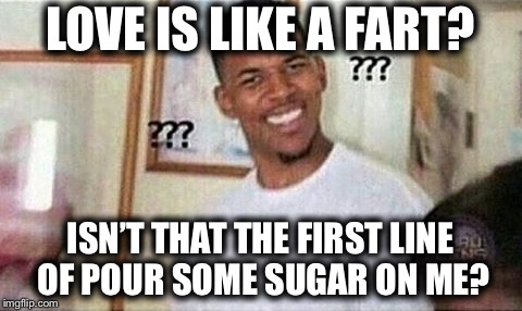 LOVE IS LIKE A FART? ISN'T THAT THE FIRST LINE OF POUR SOME SUGAR ON ME? | made w/ Imgflip meme maker
