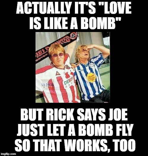 "ACTUALLY IT'S ""LOVE IS LIKE A BOMB"" BUT RICK SAYS JOE JUST LET A BOMB FLY SO THAT WORKS, TOO 