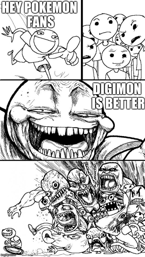 Hey Pokemon fans | HEY POKEMON FANS DIGIMON IS BETTER | image tagged in memes,hey internet | made w/ Imgflip meme maker
