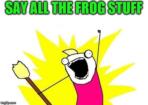 X All The Y Meme | SAY ALL THE FROG STUFF | image tagged in memes,x all the y | made w/ Imgflip meme maker