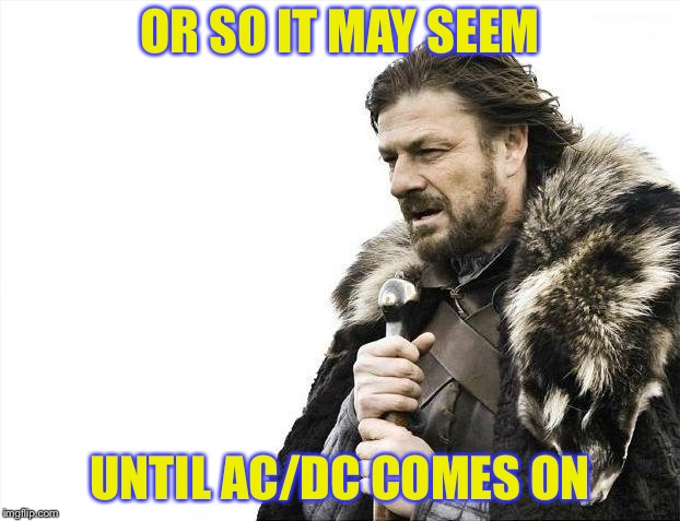 Brace Yourselves X is Coming Meme | OR SO IT MAY SEEM UNTIL AC/DC COMES ON | image tagged in memes,brace yourselves x is coming | made w/ Imgflip meme maker