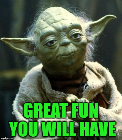 Star Wars Yoda Meme | GREAT FUN YOU WILL HAVE | image tagged in memes,star wars yoda | made w/ Imgflip meme maker