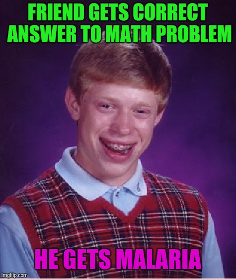 Bad Luck Brian Meme | FRIEND GETS CORRECT ANSWER TO MATH PROBLEM HE GETS MALARIA | image tagged in memes,bad luck brian | made w/ Imgflip meme maker