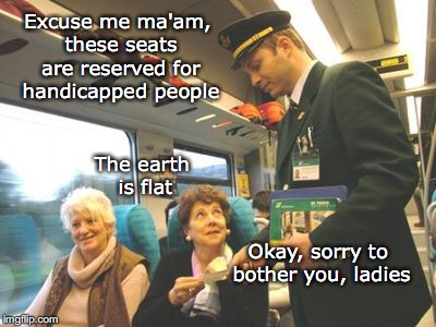 Off The Rails | Excuse me ma'am, these seats are reserved for handicapped people The earth is flat Okay, sorry to bother you, ladies | image tagged in i'm sorry,this spot is reserved for handicapped people,flat earth | made w/ Imgflip meme maker