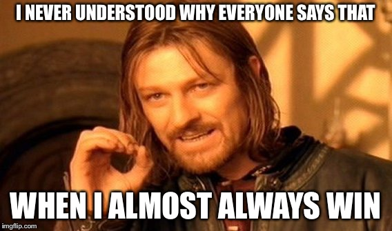 One Does Not Simply Meme | I NEVER UNDERSTOOD WHY EVERYONE SAYS THAT WHEN I ALMOST ALWAYS WIN | image tagged in memes,one does not simply | made w/ Imgflip meme maker