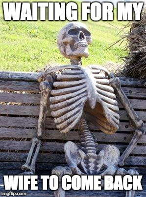 Waiting Skeleton Meme | WAITING FOR MY WIFE TO COME BACK | image tagged in memes,waiting skeleton | made w/ Imgflip meme maker