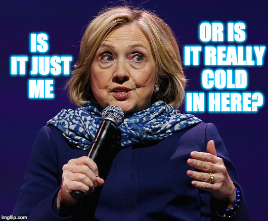 IS IT JUST ME OR IS IT REALLY COLD IN HERE? | image tagged in hillary clinton,sick | made w/ Imgflip meme maker