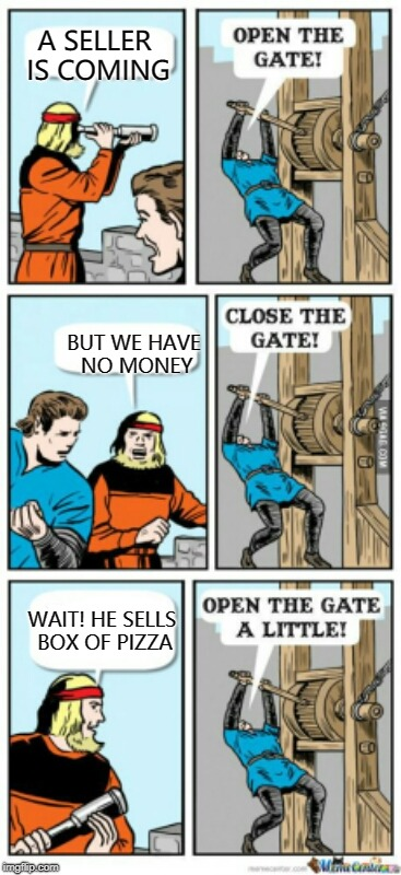 slide the pizza box through the gate ;) | A SELLER IS COMING BUT WE HAVE NO MONEY WAIT! HE SELLS BOX OF PIZZA | image tagged in open the gate a little,pizza,memes | made w/ Imgflip meme maker
