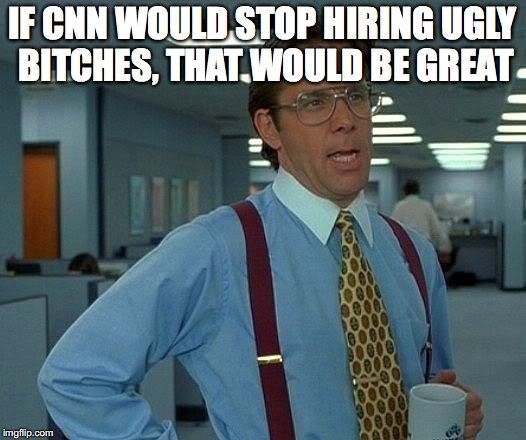 That Would Be Great Meme | IF CNN WOULD STOP HIRING UGLY B**CHES, THAT WOULD BE GREAT | image tagged in memes,that would be great | made w/ Imgflip meme maker