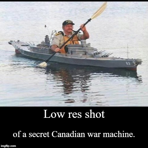 Low res shot | of a secret Canadian war machine. | image tagged in funny,demotivationals | made w/ Imgflip demotivational maker