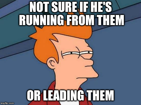Futurama Fry Meme | NOT SURE IF HE'S RUNNING FROM THEM OR LEADING THEM | image tagged in memes,futurama fry | made w/ Imgflip meme maker