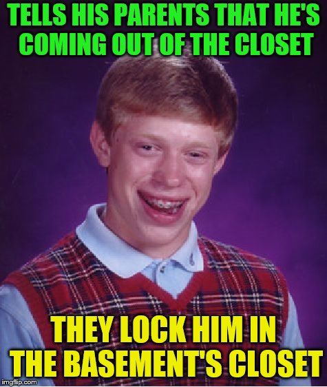 Bad Luck Brian Meme | TELLS HIS PARENTS THAT HE'S COMING OUT OF THE CLOSET THEY LOCK HIM IN THE BASEMENT'S CLOSET | image tagged in memes,bad luck brian | made w/ Imgflip meme maker