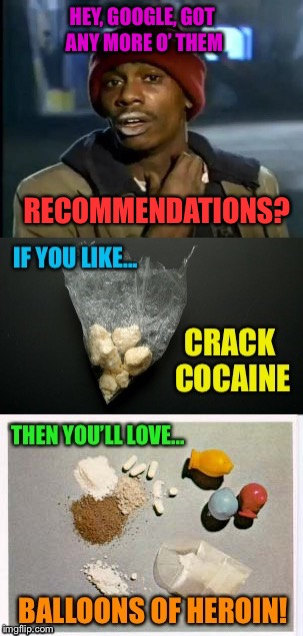 If you like... titling your memes,  Then you'll love ... submitting them! | HEY, GOOGLE, GOT ANY MORE O' THEM RECOMMENDATIONS? | image tagged in google,yall got any more of,ideas,drugs are bad,funny memes | made w/ Imgflip meme maker
