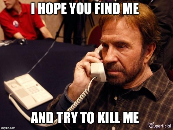 Chuck Norris Phone Meme | I HOPE YOU FIND ME AND TRY TO KILL ME | image tagged in memes,chuck norris phone,chuck norris | made w/ Imgflip meme maker