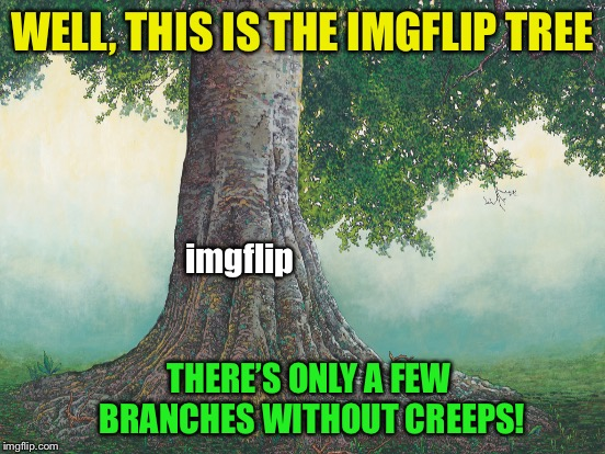 WELL, THIS IS THE IMGFLIP TREE imgflip THERE'S ONLY A FEW BRANCHES WITHOUT CREEPS! | made w/ Imgflip meme maker