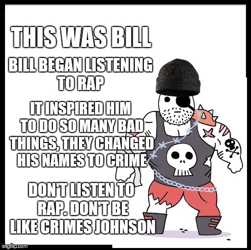 Sure, it's a little silly, but seriously, don't listen to rap | THIS WAS BILL BILL BEGAN LISTENING TO RAP IT INSPIRED HIM TO DO SO MANY BAD THINGS, THEY CHANGED HIS NAMES TO CRIME DON'T LISTEN TO RAP. DON | image tagged in be like bill,crimes johnson,rap | made w/ Imgflip meme maker