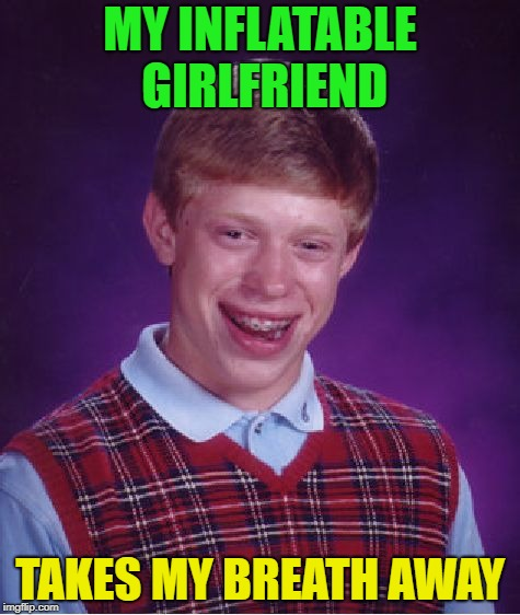 I'll huff and I'll puff....... | MY INFLATABLE GIRLFRIEND TAKES MY BREATH AWAY | image tagged in memes,bad luck brian,i love bacon,girlfriend | made w/ Imgflip meme maker