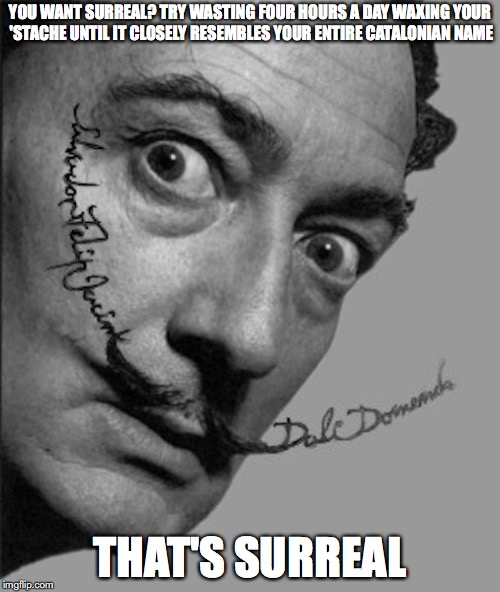 Dali's Stache | YOU WANT SURREAL? TRY WASTING FOUR HOURS A DAY WAXING YOUR 'STACHE UNTIL IT CLOSELY RESEMBLES YOUR ENTIRE CATALONIAN NAME THAT'S SURREAL | image tagged in moustache,memes | made w/ Imgflip meme maker