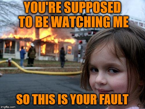 Disaster Girl Meme | YOU'RE SUPPOSED TO BE WATCHING ME SO THIS IS YOUR FAULT | image tagged in memes,disaster girl | made w/ Imgflip meme maker